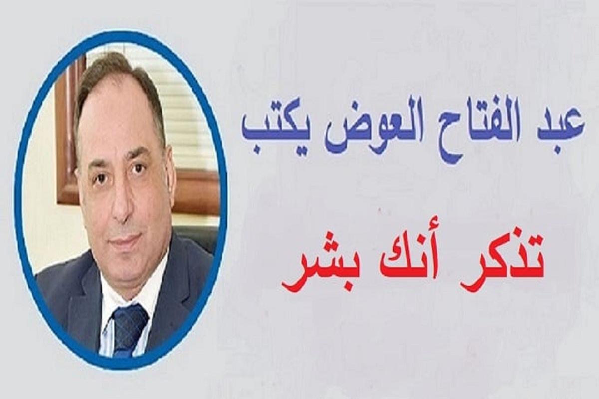 عبد الفتاح العوض يكتب.. تذكر أنك بشر