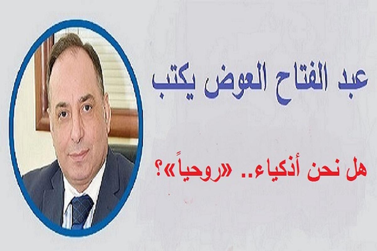 عبد الفتاح العوض يكتب.. هل نحن أذكياء.. «روحياً»؟