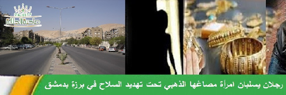 رجلان يسلبان امرأة مصاغها الذهبي تحت تهديد السلاح في برزة بدمشق