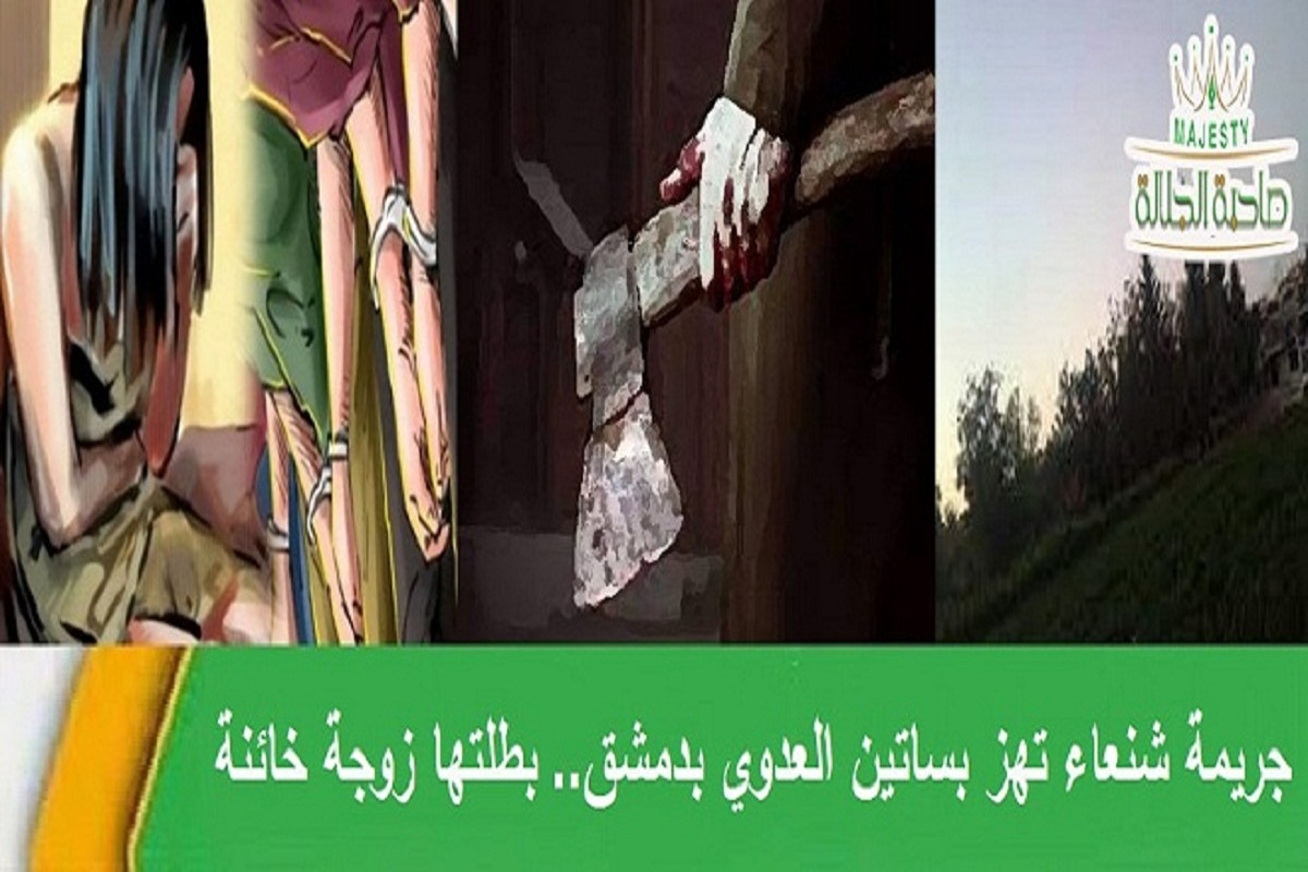 جريمة شنعاء تهز بساتين العدوي بدمشق.. بطلتها زوجة خائنة